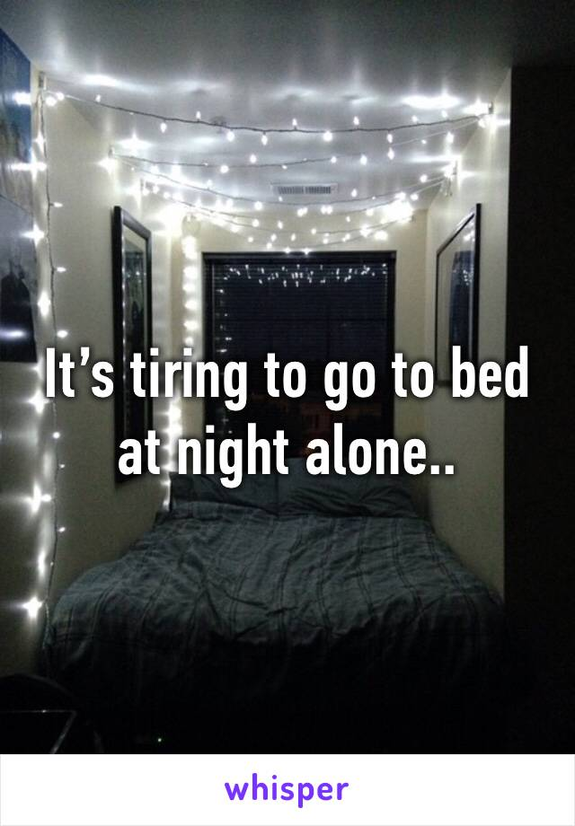 It's tiring to go to bed at night alone..