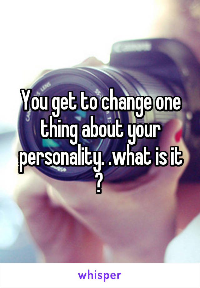 You get to change one thing about your personality. .what is it ?