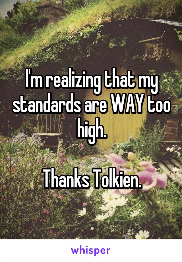 I'm realizing that my standards are WAY too high.  Thanks Tolkien.