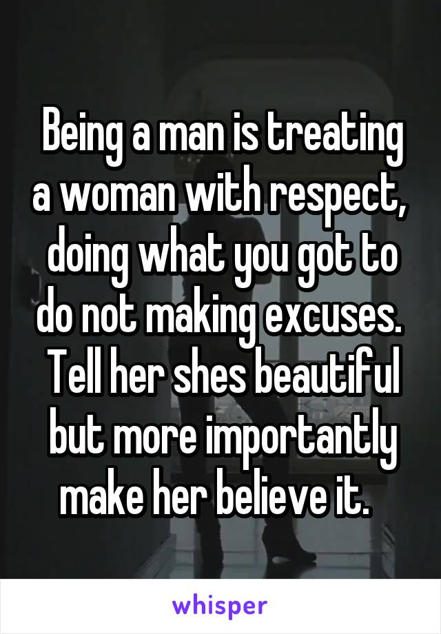 Being a man is treating a woman with respect,  doing what you got to do not making excuses.  Tell her shes beautiful but more importantly make her believe it.