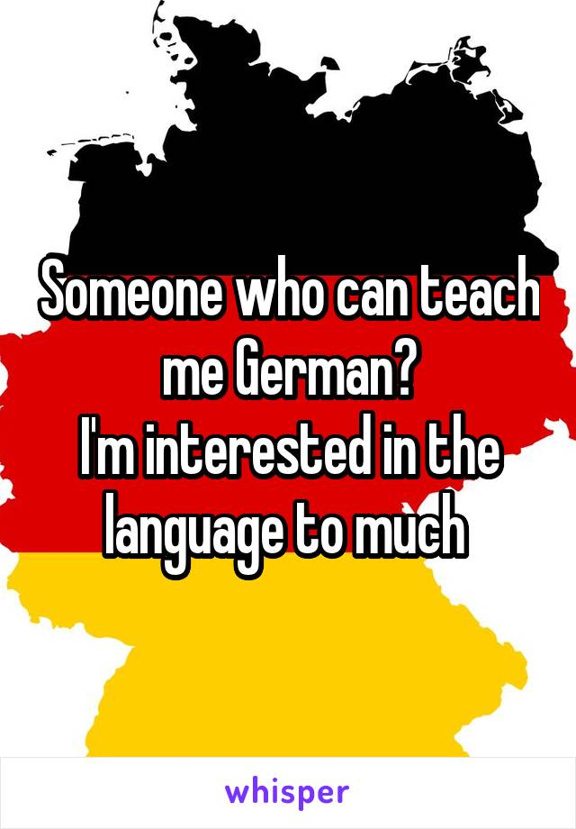 Someone who can teach me German? I'm interested in the language to much