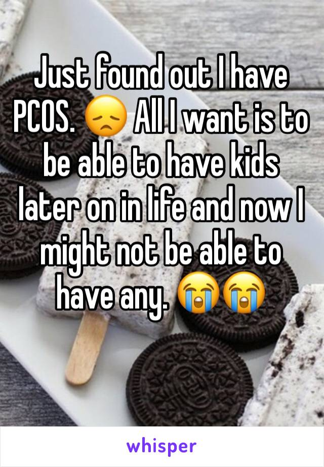Just found out I have PCOS. 😞 All I want is to be able to have kids later on in life and now I might not be able to have any. 😭😭