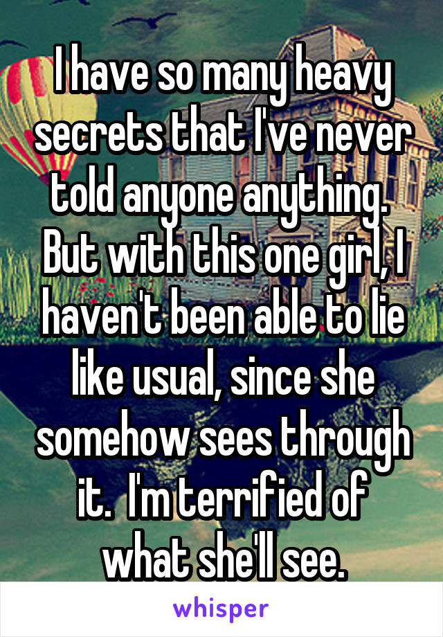 I have so many heavy secrets that I've never told anyone anything.  But with this one girl, I haven't been able to lie like usual, since she somehow sees through it.  I'm terrified of what she'll see.