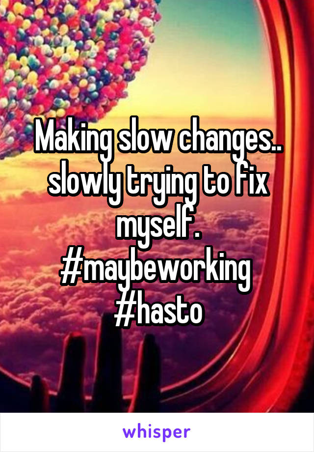 Making slow changes.. slowly trying to fix myself. #maybeworking  #hasto
