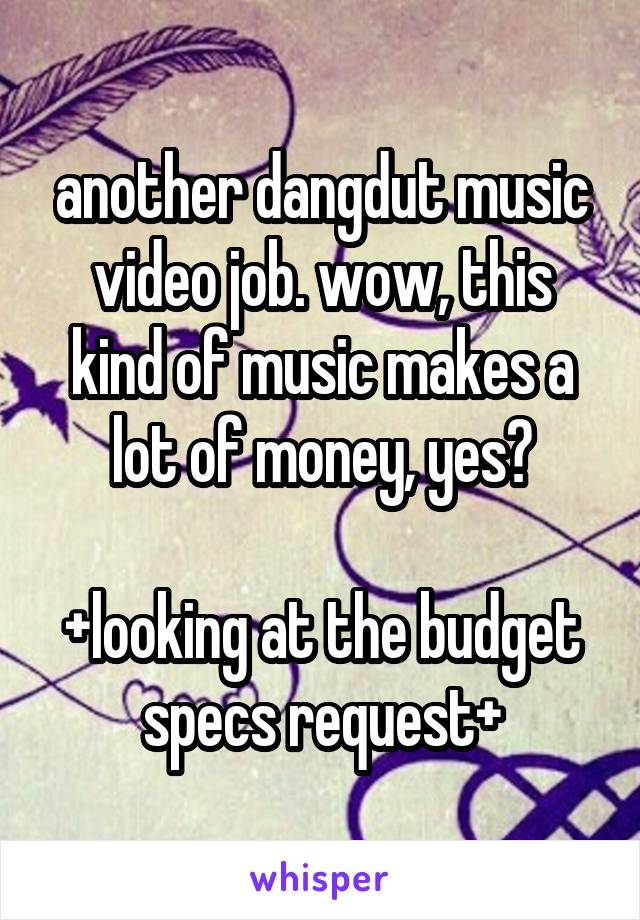 another dangdut music video job. wow, this kind of music makes a lot of money, yes?  +looking at the budget specs request+