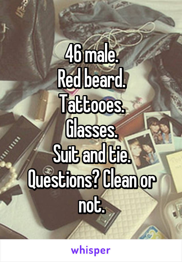 46 male. Red beard. Tattooes. Glasses. Suit and tie. Questions? Clean or not.