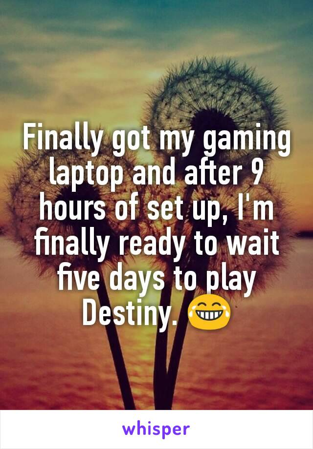 Finally got my gaming laptop and after 9 hours of set up, I'm finally ready to wait five days to play Destiny. 😂