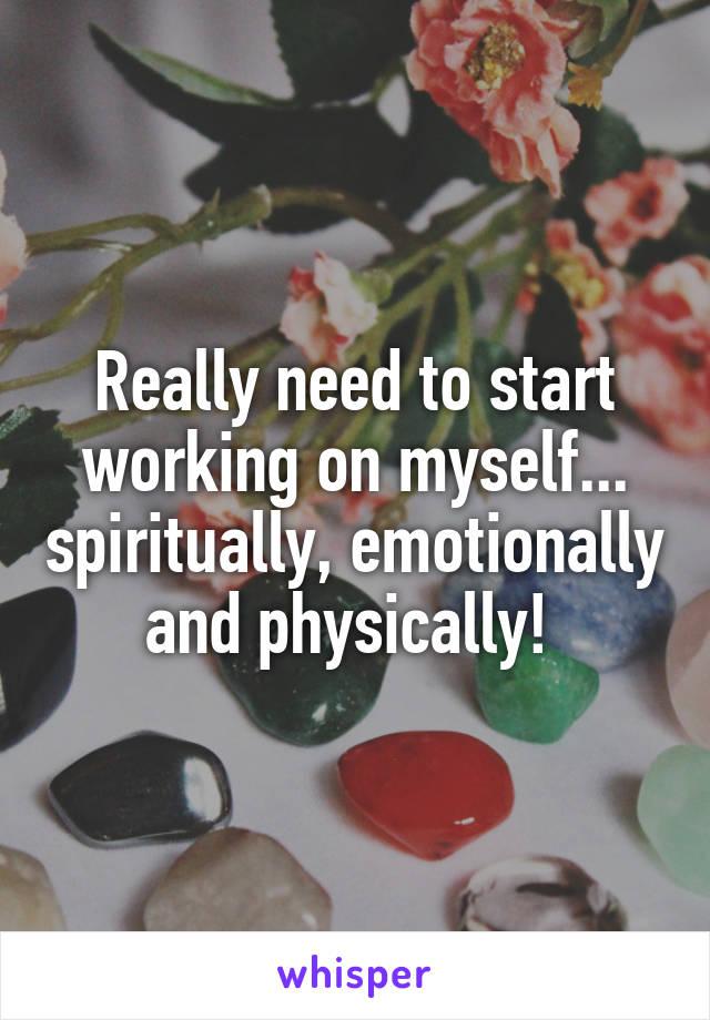 Really need to start working on myself... spiritually, emotionally and physically!