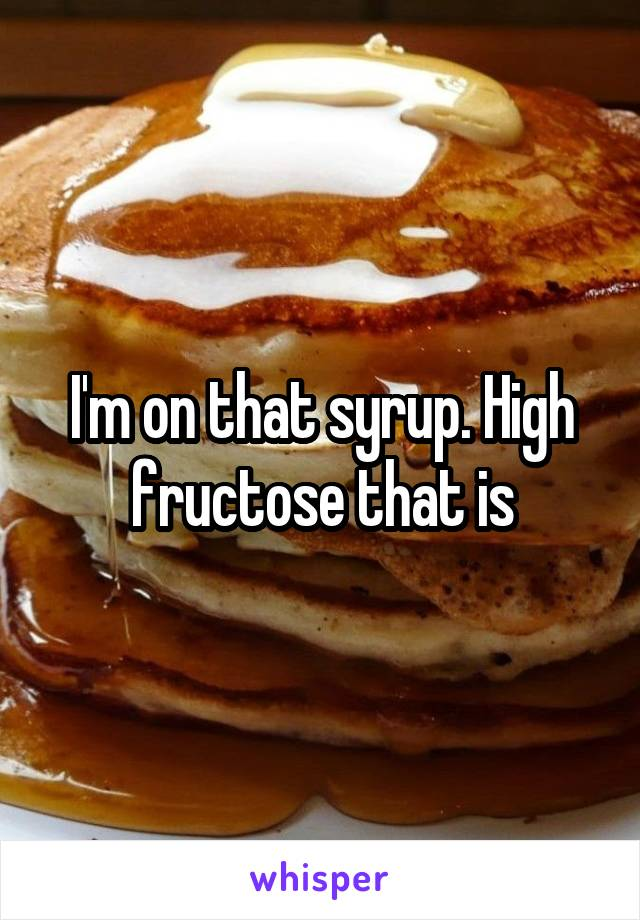 I'm on that syrup. High fructose that is