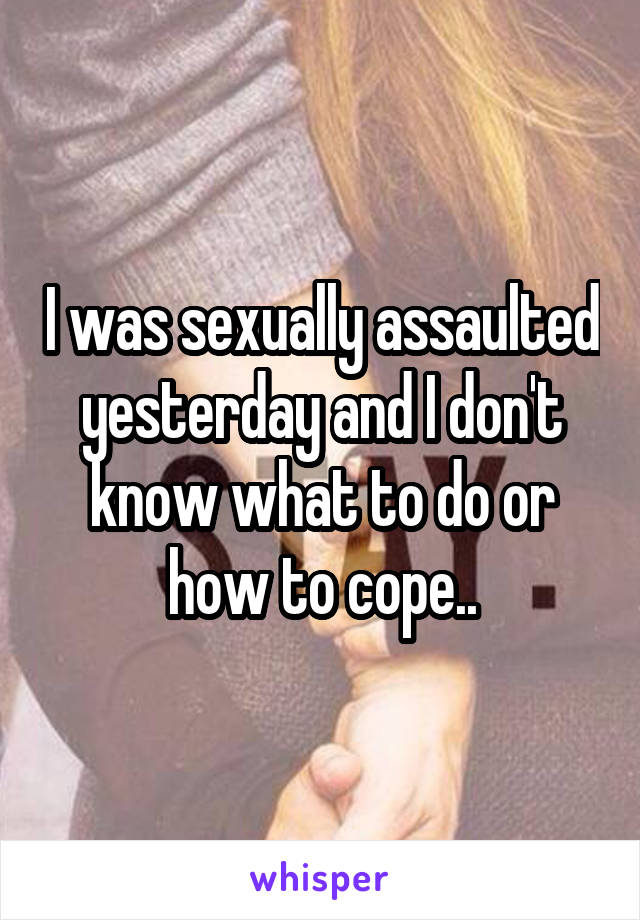 I was sexually assaulted yesterday and I don't know what to do or how to cope..