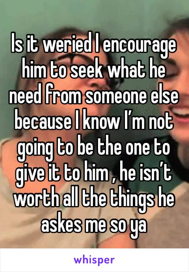 Is it weried I encourage him to seek what he need from someone else because I know I'm not going to be the one to give it to him , he isn't worth all the things he askes me so ya