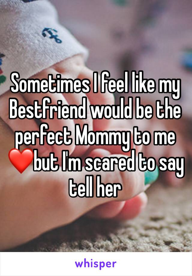 Sometimes I feel like my Bestfriend would be the perfect Mommy to me❤️but I'm scared to say tell her