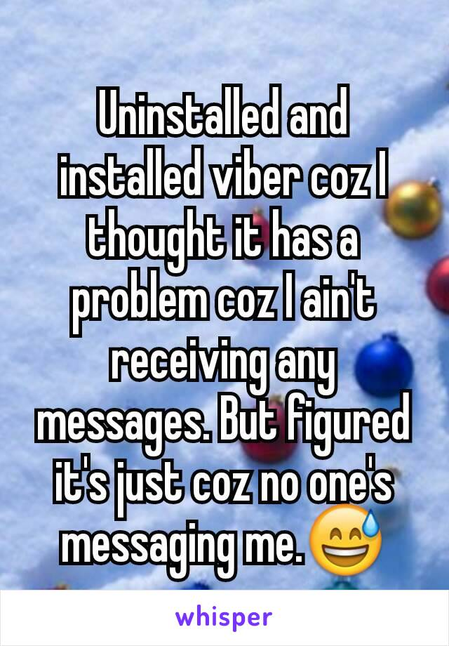Uninstalled and installed viber coz I thought it has a problem coz I ain't receiving any messages. But figured it's just coz no one's messaging me.😅