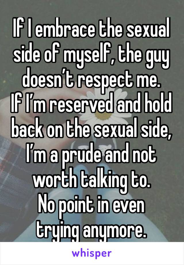 If I embrace the sexual side of myself, the guy doesn't respect me.  If I'm reserved and hold back on the sexual side, I'm a prude and not worth talking to.  No point in even trying anymore.