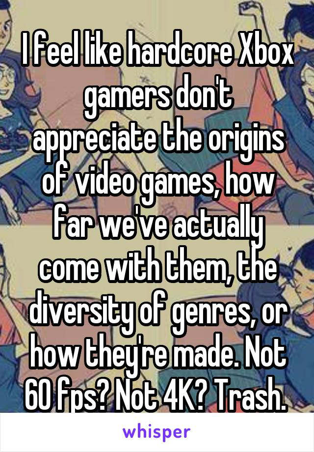 I feel like hardcore Xbox gamers don't appreciate the origins of video games, how far we've actually come with them, the diversity of genres, or how they're made. Not 60 fps? Not 4K? Trash.