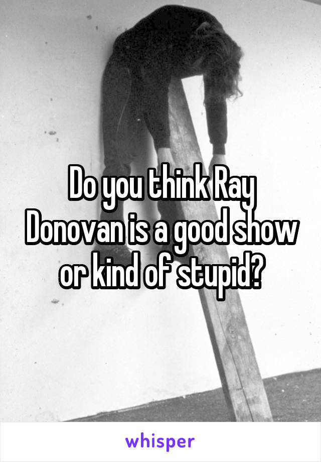 Do you think Ray Donovan is a good show or kind of stupid?