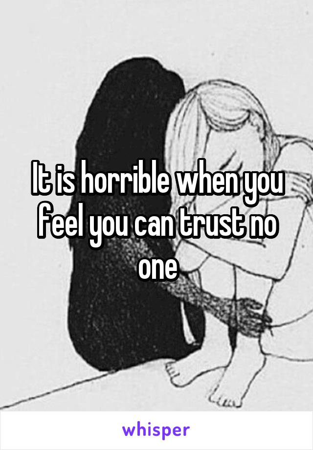 It is horrible when you feel you can trust no one