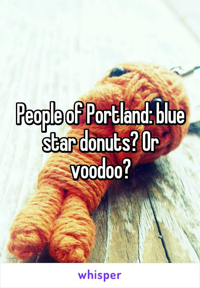 People of Portland: blue star donuts? Or voodoo?