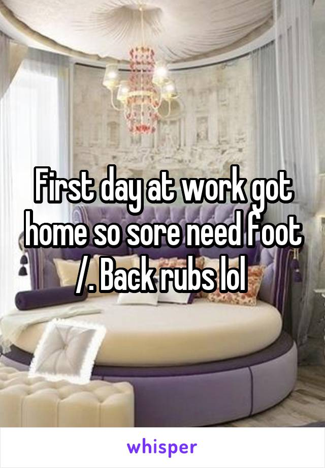 First day at work got home so sore need foot /. Back rubs lol