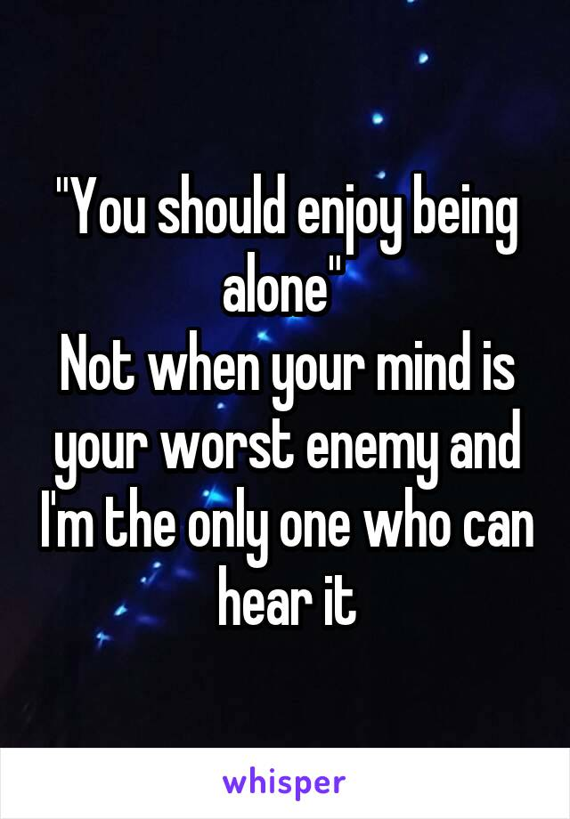 """""""You should enjoy being alone""""  Not when your mind is your worst enemy and I'm the only one who can hear it"""