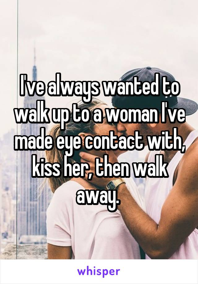 I've always wanted to walk up to a woman I've made eye contact with, kiss her, then walk away.