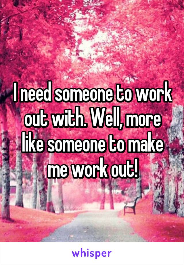 I need someone to work out with. Well, more like someone to make me work out!
