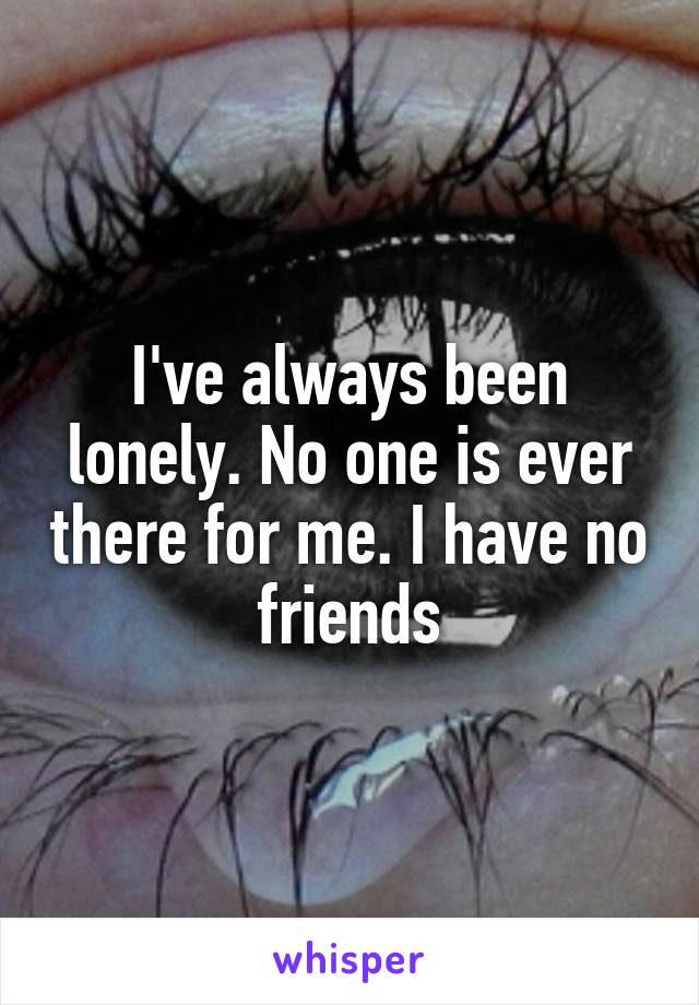 I've always been lonely. No one is ever there for me. I have no friends