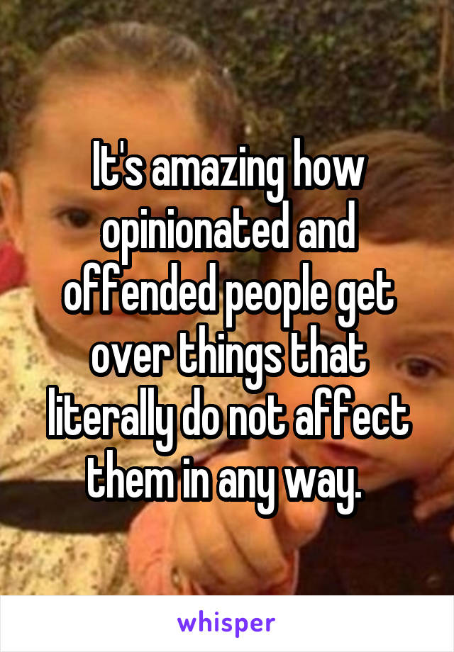 It's amazing how opinionated and offended people get over things that literally do not affect them in any way.