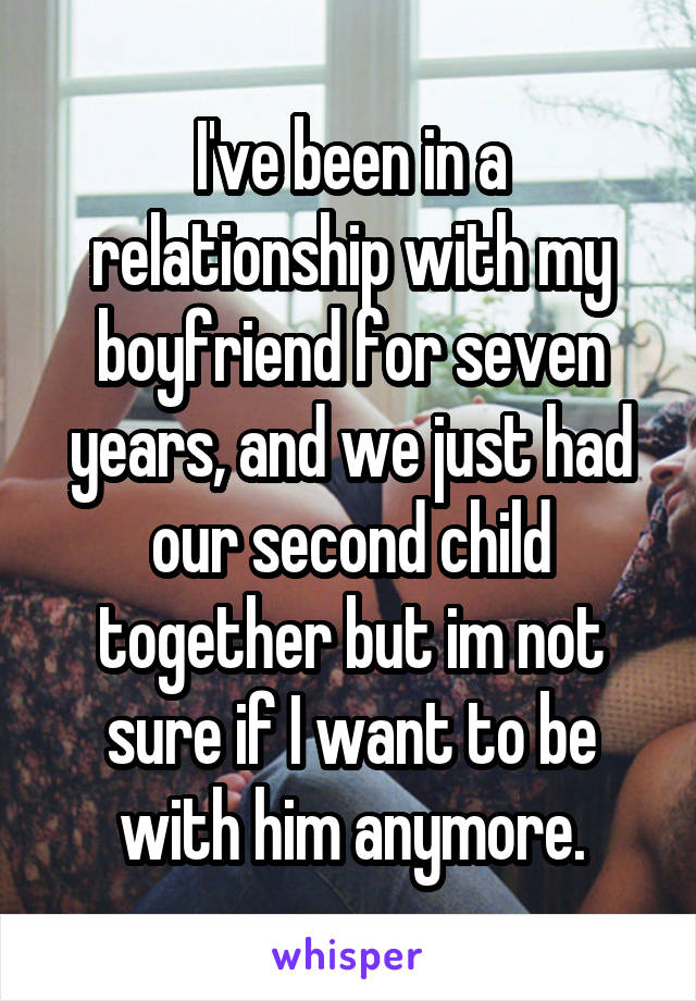 I've been in a relationship with my boyfriend for seven years, and we just had our second child together but im not sure if I want to be with him anymore.