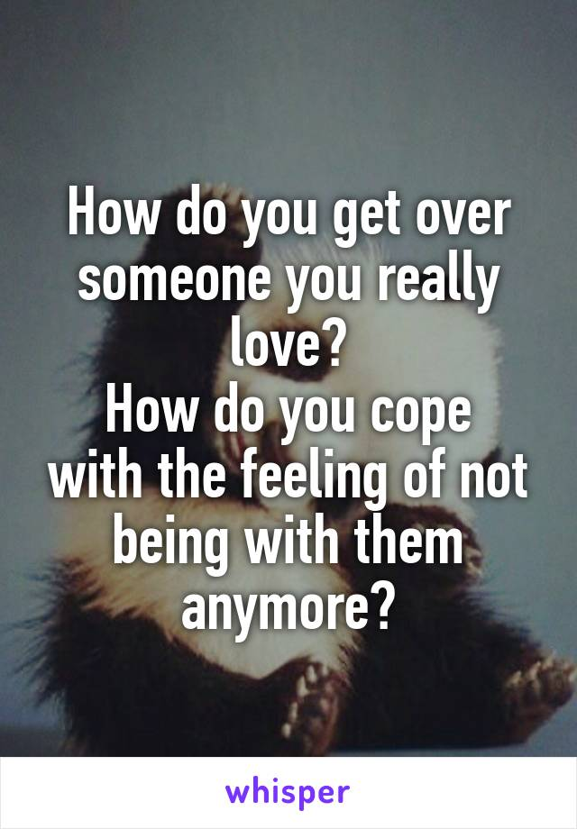 How do you get over someone you really love? How do you cope with the feeling of not being with them anymore?