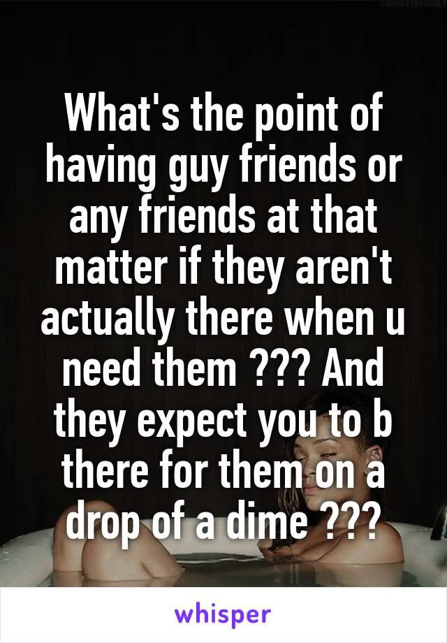 What's the point of having guy friends or any friends at that matter if they aren't actually there when u need them ??? And they expect you to b there for them on a drop of a dime ???