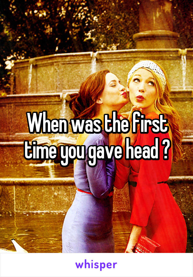 When was the first time you gave head ?