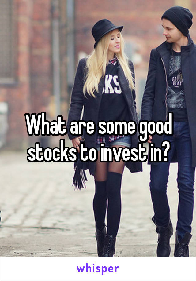 What are some good stocks to invest in?