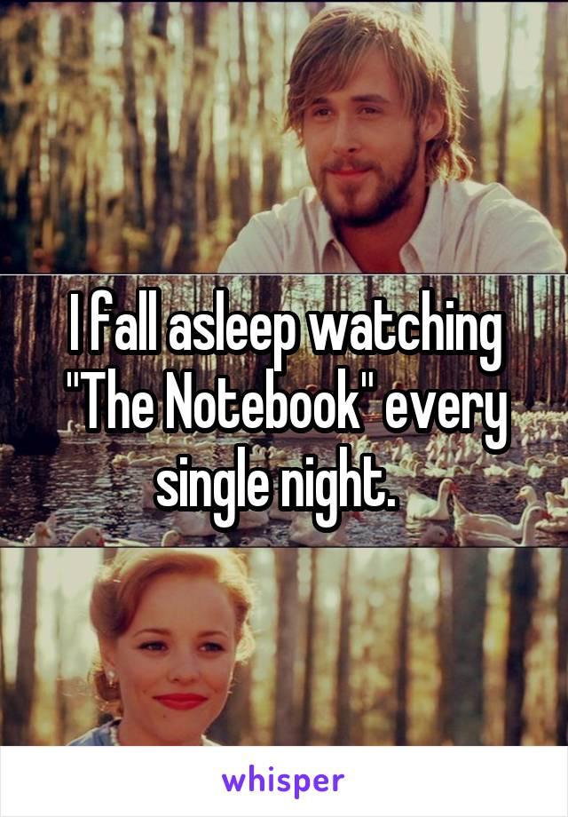 "I fall asleep watching ""The Notebook"" every single night."