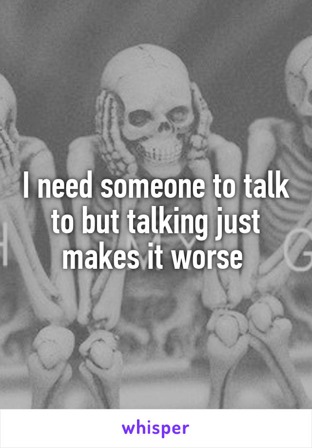 I need someone to talk to but talking just makes it worse