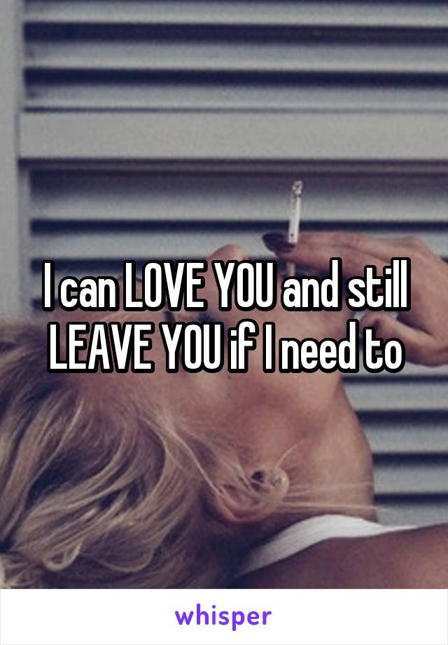 I can LOVE YOU and still LEAVE YOU if I need to