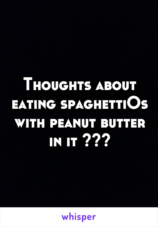 Thoughts about eating spaghettiOs with peanut butter in it ???
