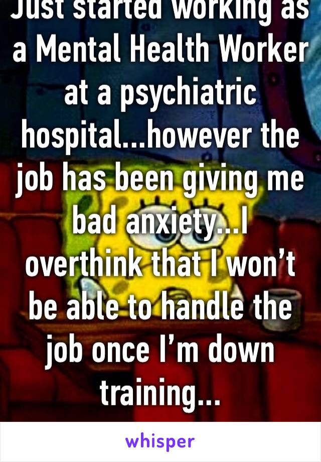 Just started working as a Mental Health Worker at a psychiatric hospital...however the job has been giving me bad anxiety...I overthink that I won't be able to handle the job once I'm down training...