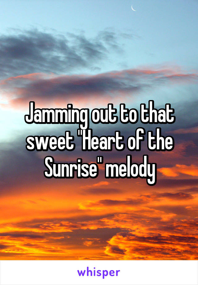 """Jamming out to that sweet """"Heart of the Sunrise"""" melody"""