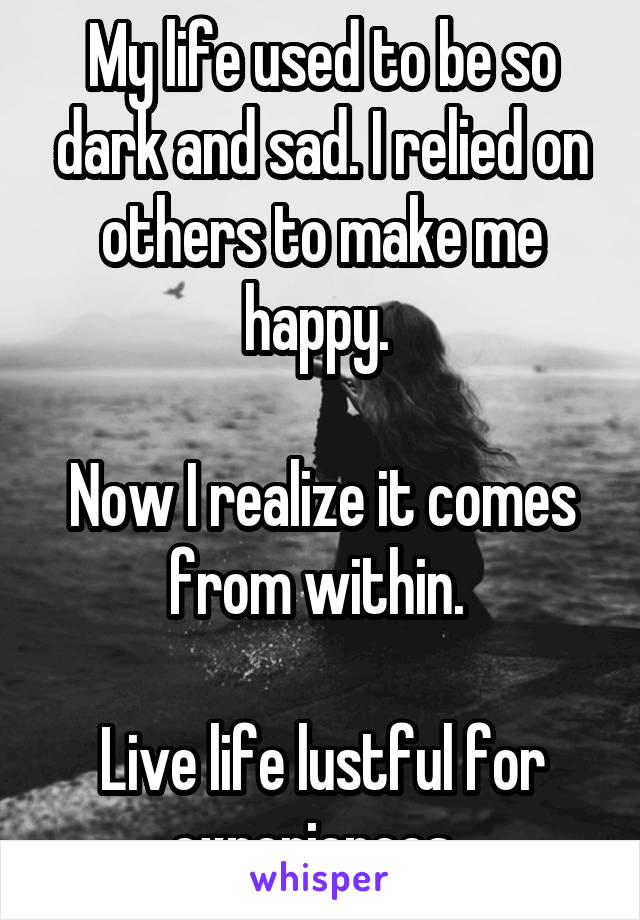 My life used to be so dark and sad. I relied on others to make me happy.   Now I realize it comes from within.   Live life lustful for experiences.