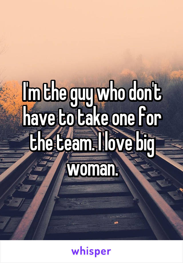 I'm the guy who don't have to take one for the team. I love big woman.