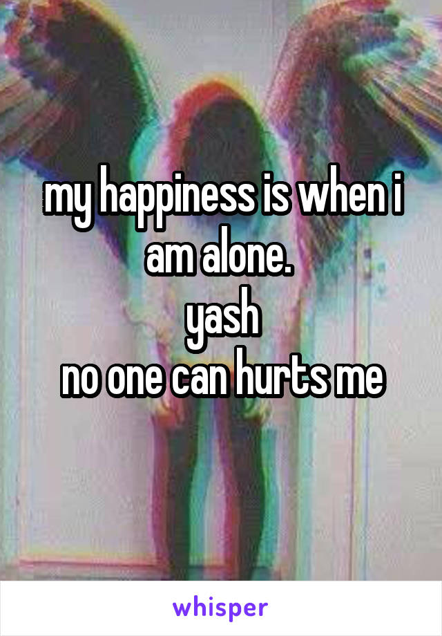 my happiness is when i am alone.  yash no one can hurts me