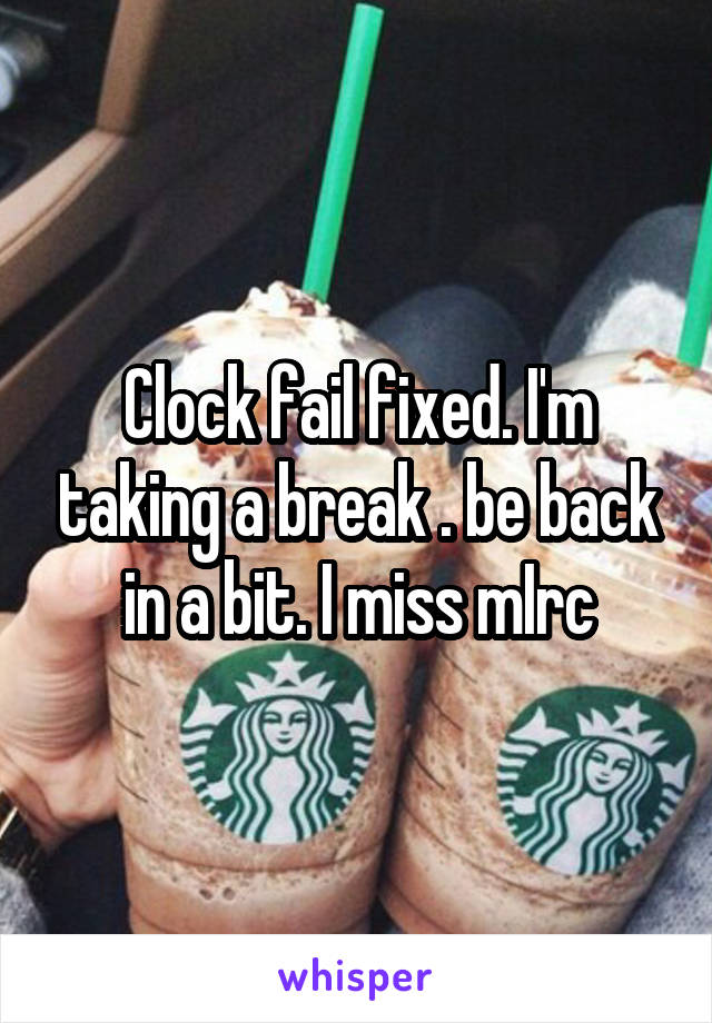 Clock fail fixed. I'm taking a break . be back in a bit. I miss mIrc