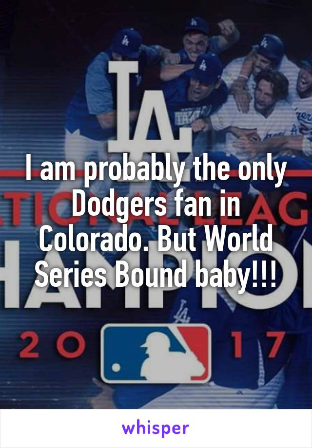I am probably the only Dodgers fan in Colorado. But World Series Bound baby!!!