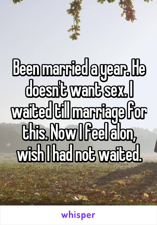Been married a year. He doesn't want sex. I waited till marriage for this. Now I feel alon, wish I had not waited.