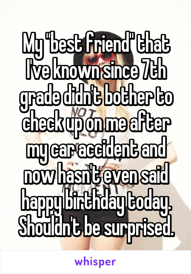 """My """"best friend"""" that I've known since 7th grade didn't bother to check up on me after my car accident and now hasn't even said happy birthday today. Shouldn't be surprised."""