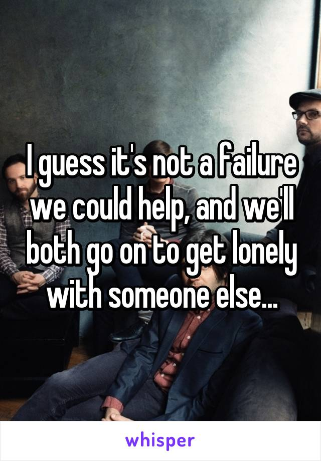 I guess it's not a failure we could help, and we'll both go on to get lonely with someone else...