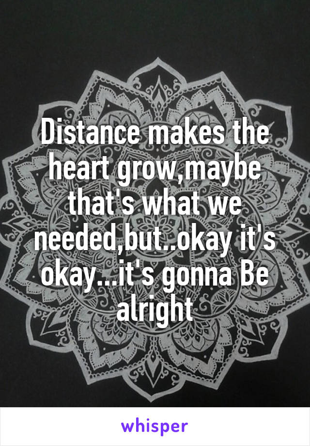 Distance makes the heart grow,maybe that's what we needed,but..okay it's okay...it's gonna Be alright