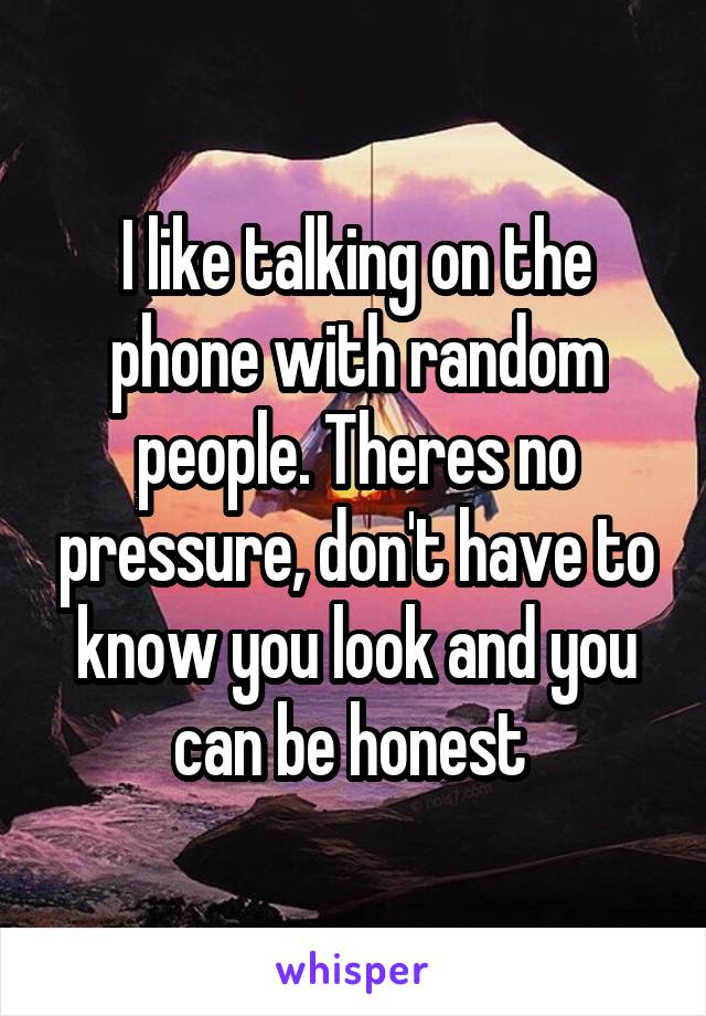 I like talking on the phone with random people. Theres no pressure, don't have to know you look and you can be honest