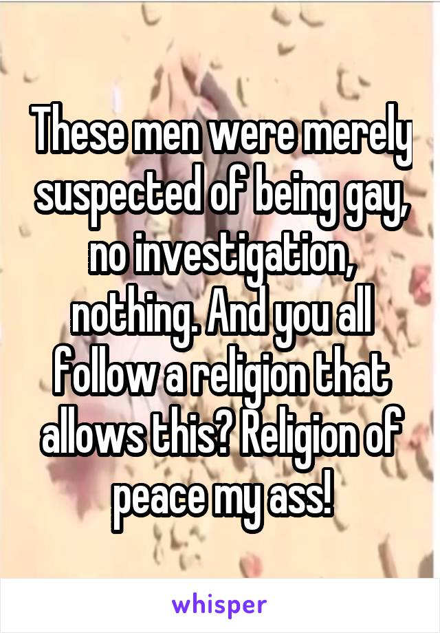 These men were merely suspected of being gay, no investigation, nothing. And you all follow a religion that allows this? Religion of peace my ass!